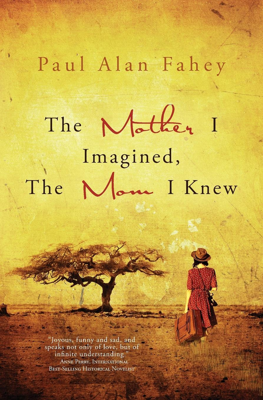 Paul Alan Fahey The Mother I Imagined, The Mom I Knew. A Hybrid Memoir the art of memoir