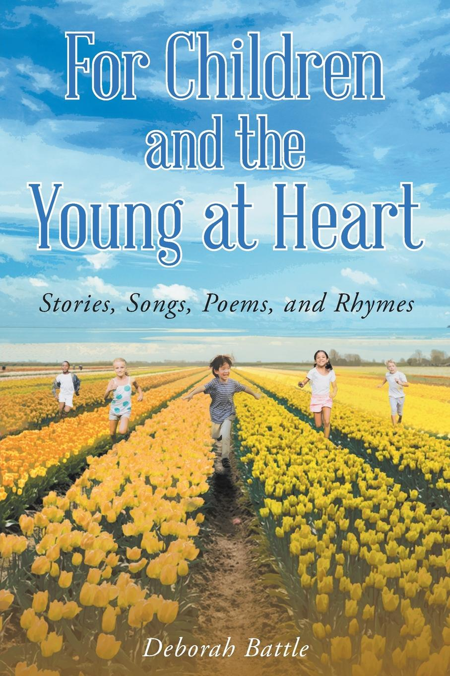 Deborah Battle For Children and the Young at Heart. Stories, Songs, Poems, and Rhymes sara nell brannon poems and stories from the heart