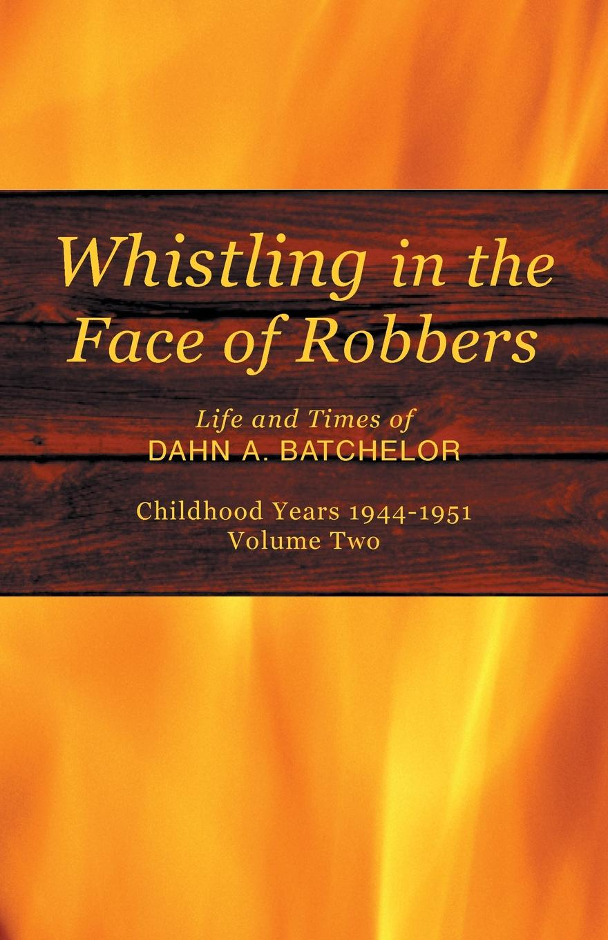 Dahn A. Batchelor Whistling in the Face of Robbers. Volume Two-1944-1951 kourtney heintz the six train to wisconsin