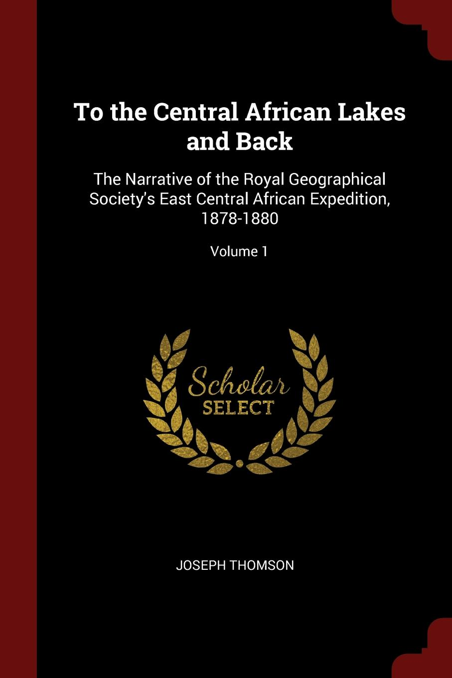 To the Central African Lakes and Back. The Narrative of the Royal Geographical Society.s East Central African Expedition, 1878-1880; Volume 1