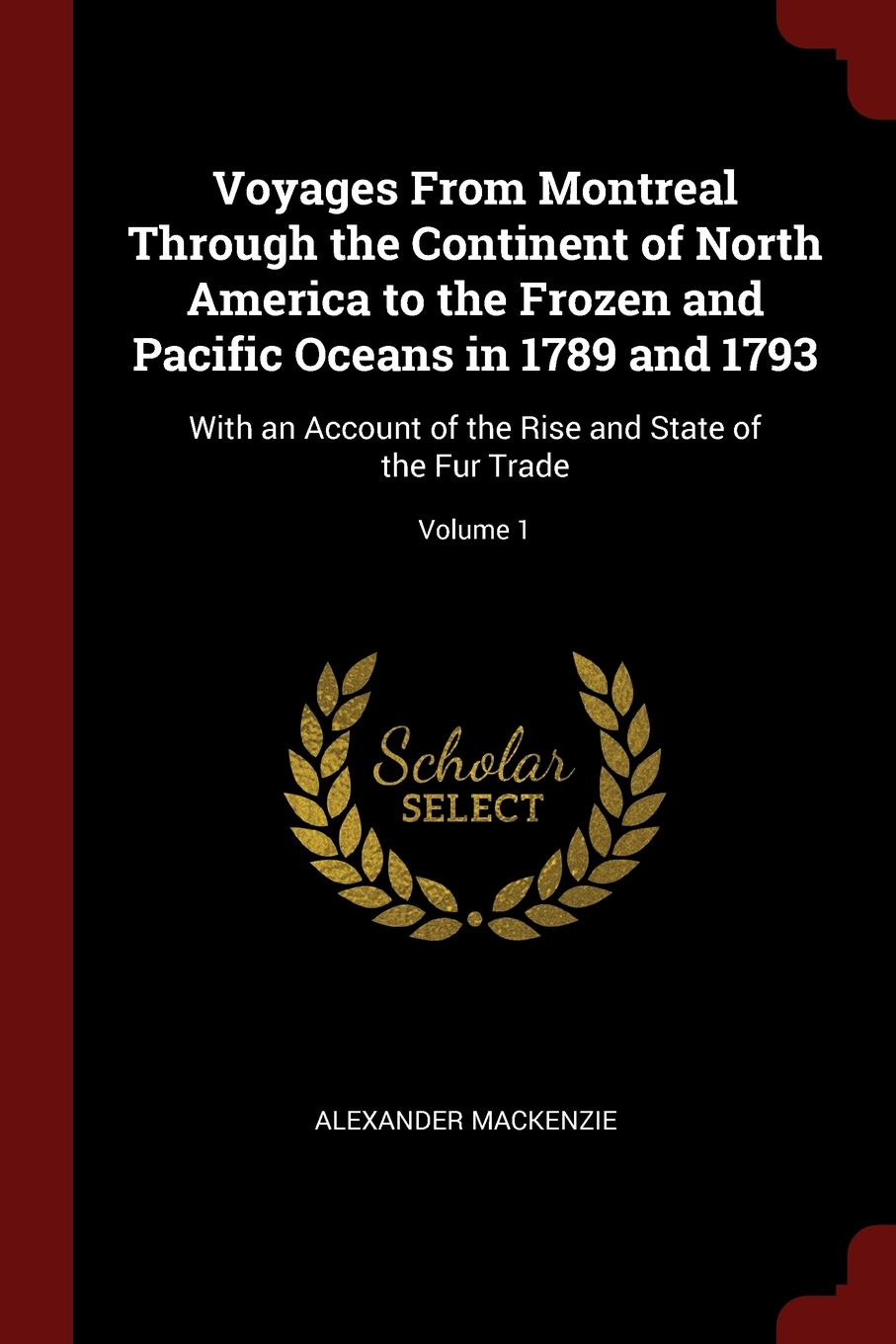 Alexander Mackenzie Voyages From Montreal Through the Continent of North America to the Frozen and Pacific Oceans in 1789 and 1793. With an Account of the Rise and State of the Fur Trade; Volume 1 alexander mackenzie voyages from montreal through the continent of north america to the frozen and pacific oceans in 1789 and 1793