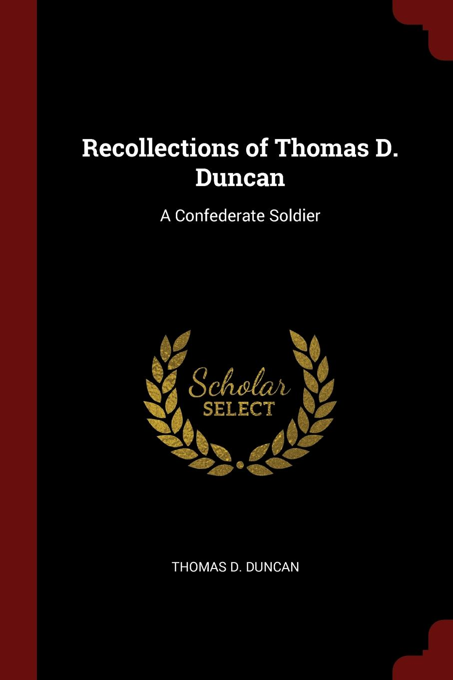 Thomas D. Duncan Recollections of Thomas D. Duncan. A Confederate Soldier