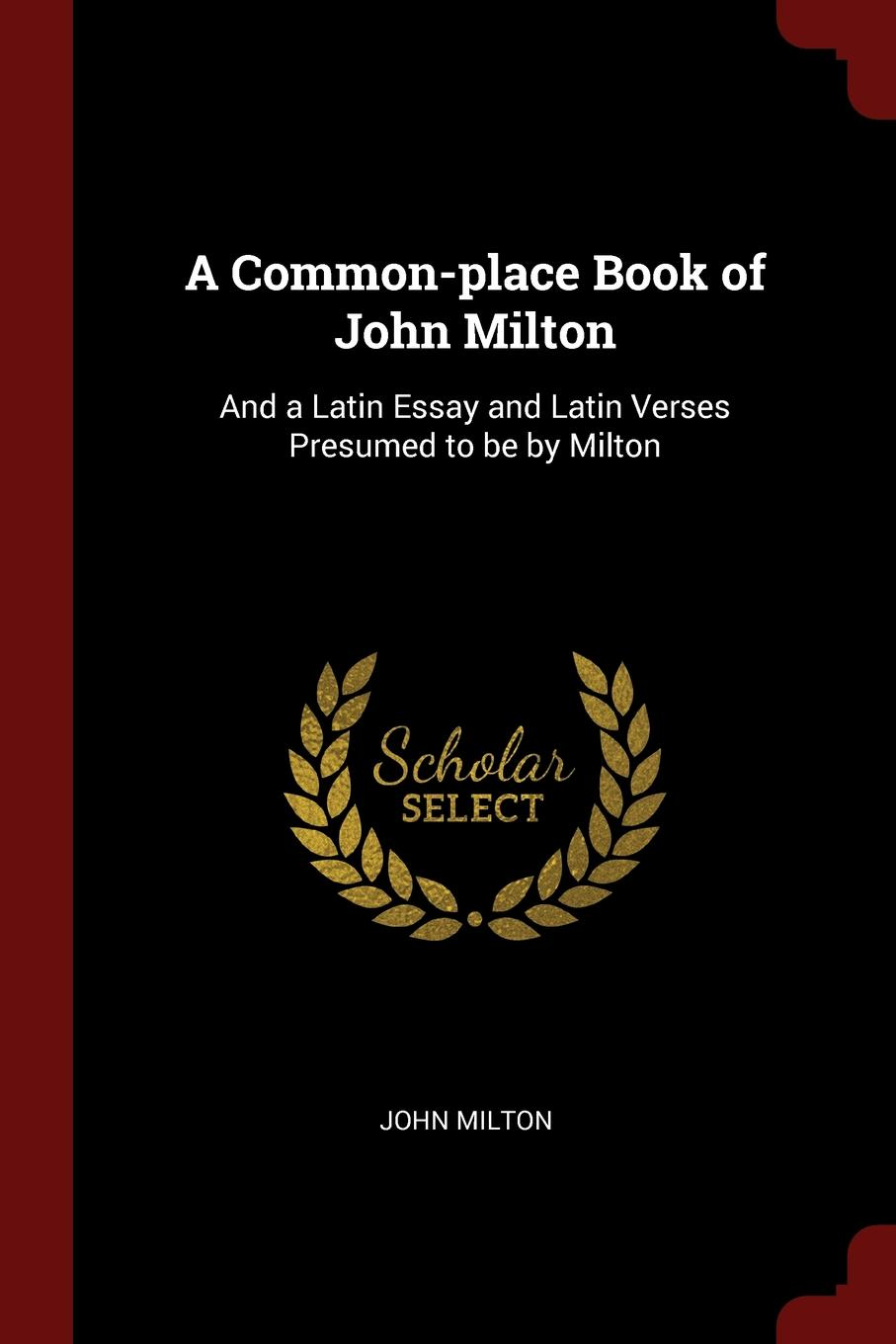 John Milton A Common-place Book of John Milton. And a Latin Essay and Latin Verses Presumed to be by Milton