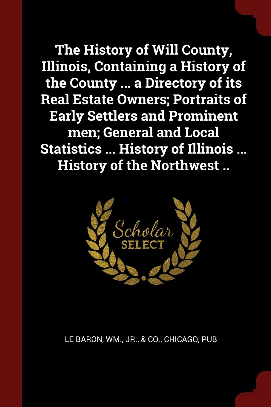 The History of Will County, Illinois, Containing a History of the County ... a Directory of its Real Estate Owners; Portraits of Early Settlers and Prominent men; General and Local Statistics ... History of Illinois ... History of the Northwest .. charles richard tuttle the centennial northwest an illustrated history of the northwest being a full and complete civil political and military history of this great section of the united states from its earliest settlement to the present time