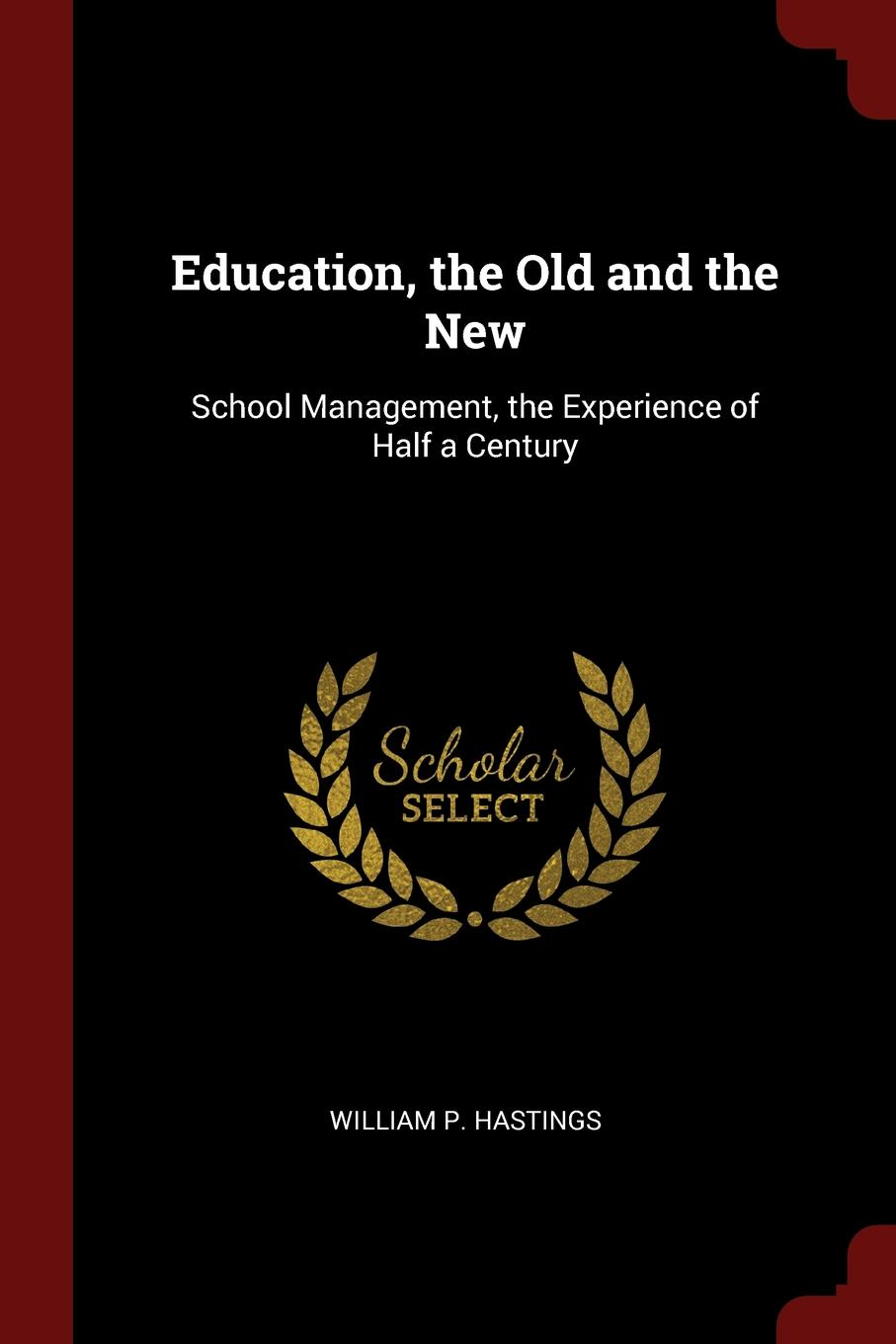 William P. Hastings Education, the Old and the New. School Management, the Experience of Half a Century