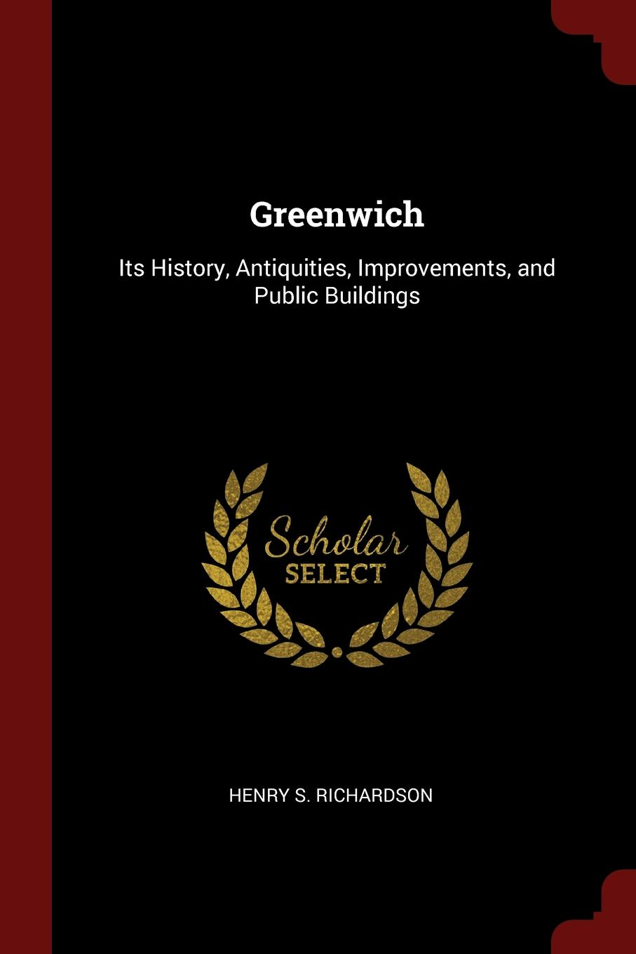 Henry S. Richardson Greenwich. Its History, Antiquities, Improvements, and Public Buildings