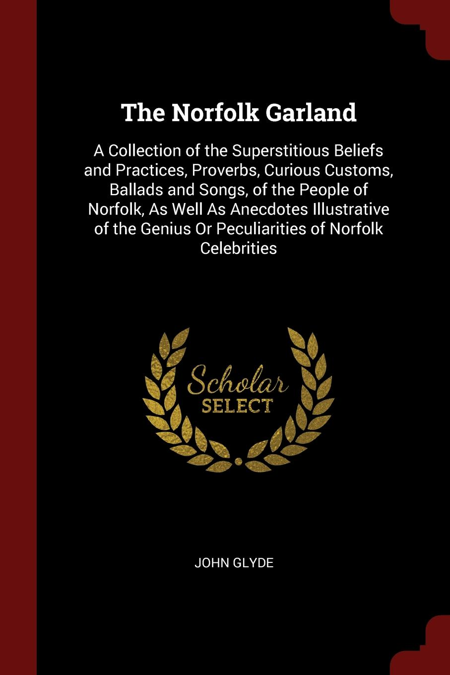 John Glyde The Norfolk Garland. A Collection of the Superstitious Beliefs and Practices, Proverbs, Curious Customs, Ballads and Songs, of the People of Norfolk, As Well As Anecdotes Illustrative of the Genius Or Peculiarities of Norfolk Celebrities john glyde the norfolk garland a collection of the superstitious beliefs and practices proverbs curious customs ballads and songs of the people of norfolk or peculiarities of norfolk celebrities