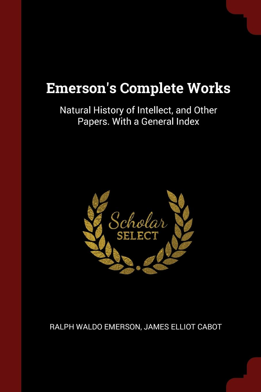 Ralph Waldo Emerson, James Elliot Cabot Emerson.s Complete Works. Natural History of Intellect, and Other Papers. With a General Index