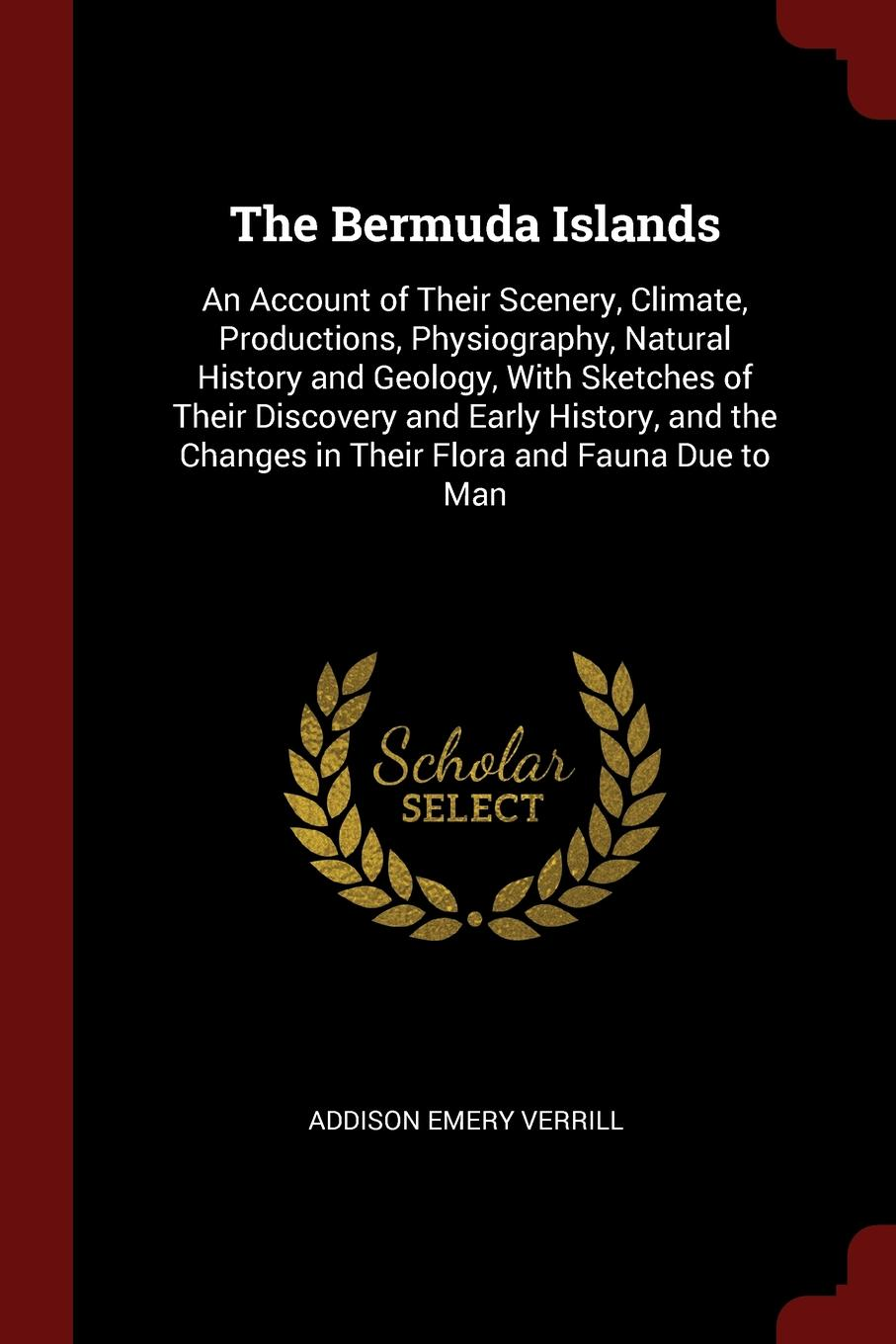 The Bermuda Islands. An Account of Their Scenery, Climate, Productions, Physiography, Natural History and Geology, With Sketches of Their Discovery and Early History, and the Changes in Their Flora and Fauna Due to Man