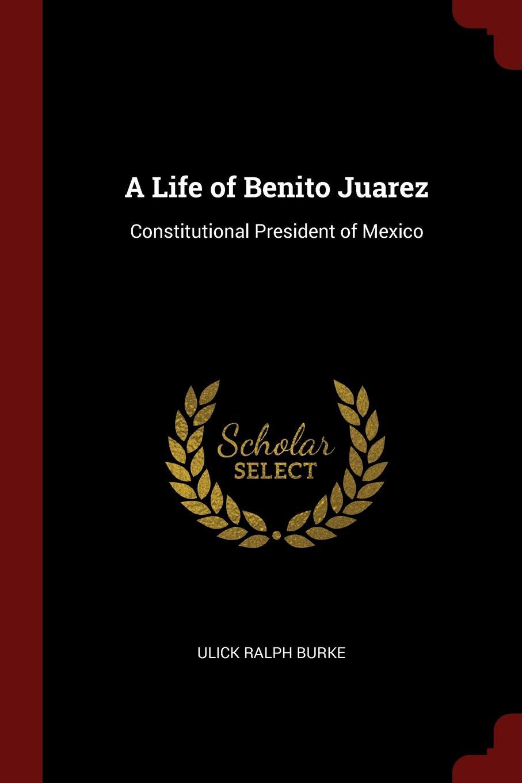 Ulick Ralph Burke A Life of Benito Juarez. Constitutional President of Mexico a life of benito juarez