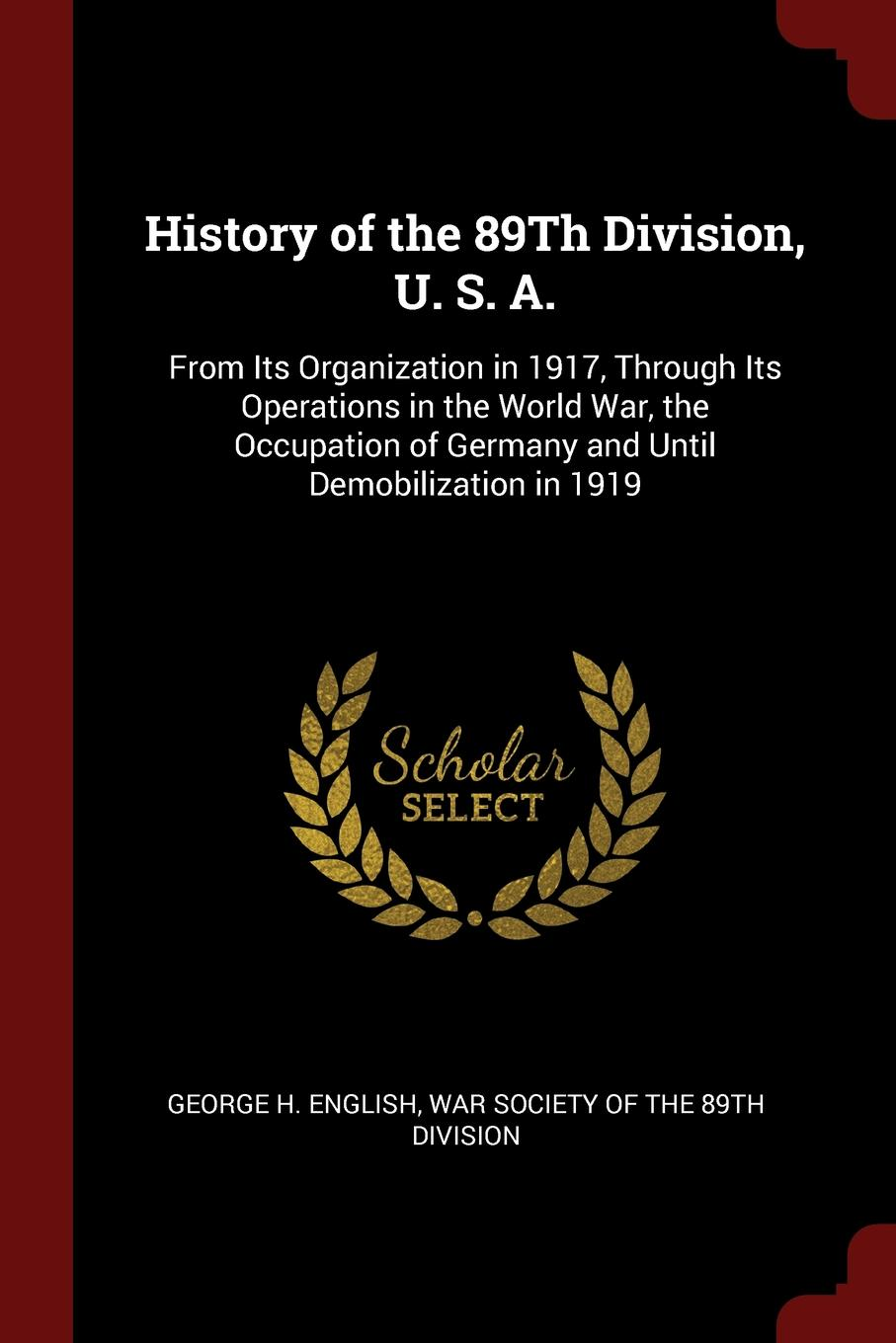 Фото - George H. English History of the 89Th Division, U. S. A. From Its Organization in 1917, Through Its Operations in the World War, the Occupation of Germany and Until Demobilization in 1919 history of the 89th division u s a from its organization in 1917 through its operations in the world war the occupation of germany and until demobilization in 1919
