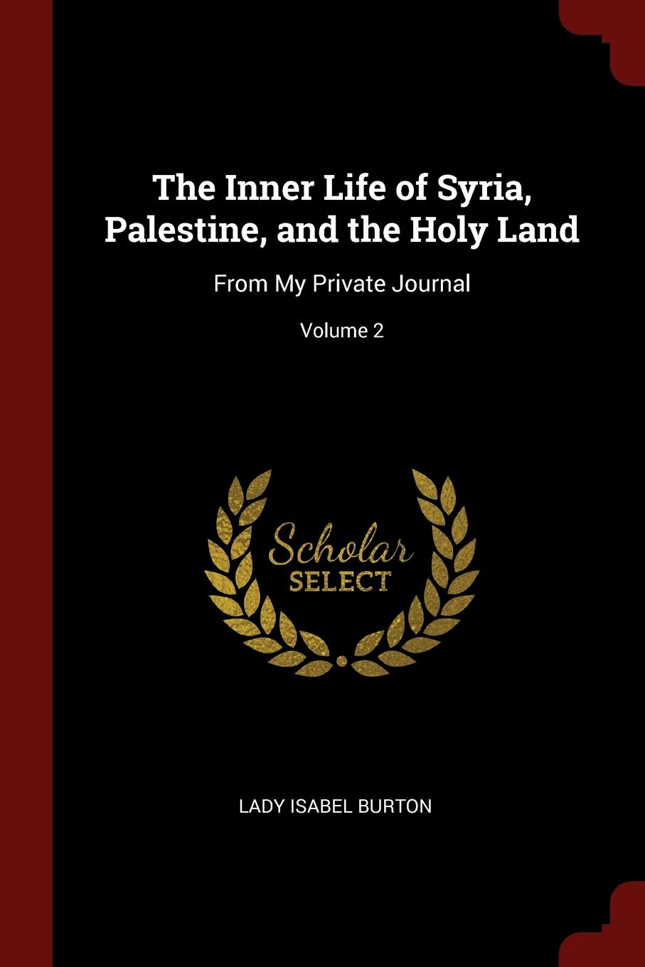 The Inner Life of Syria, Palestine, and the Holy Land. From My Private Journal; Volume 2