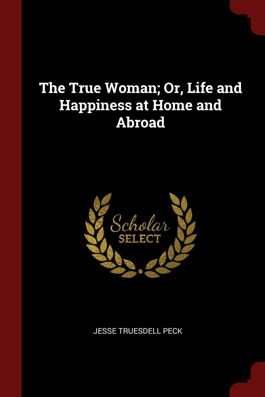 Jesse Truesdell Peck The True Woman; Or, Life and Happiness at Home and Abroad
