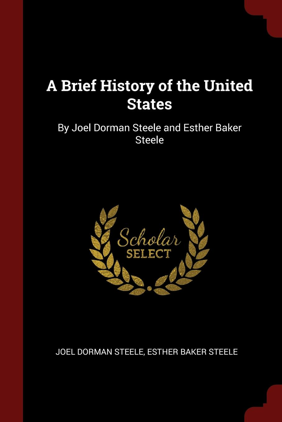 Joel Dorman Steele, Esther Baker Steele A Brief History of the United States. By Joel Dorman Steele and Esther Baker Steele