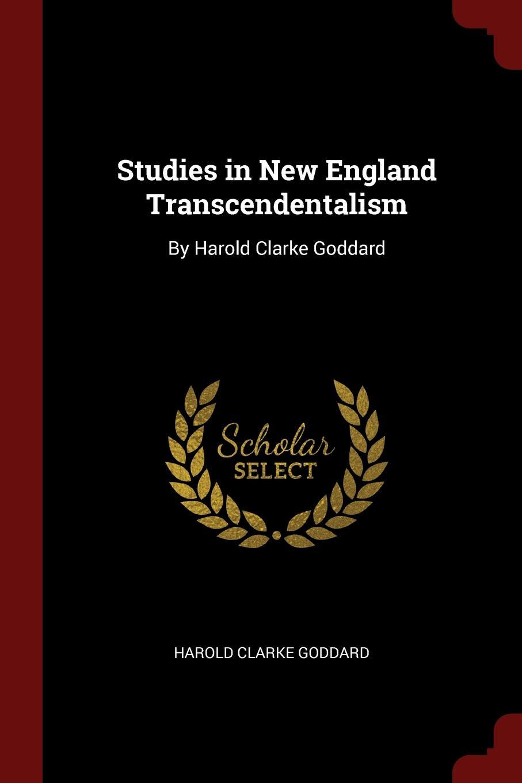 Harold Clarke Goddard Studies in New England Transcendentalism. By Harold Clarke Goddard goddard harold clarke studies in new england transcendentalism