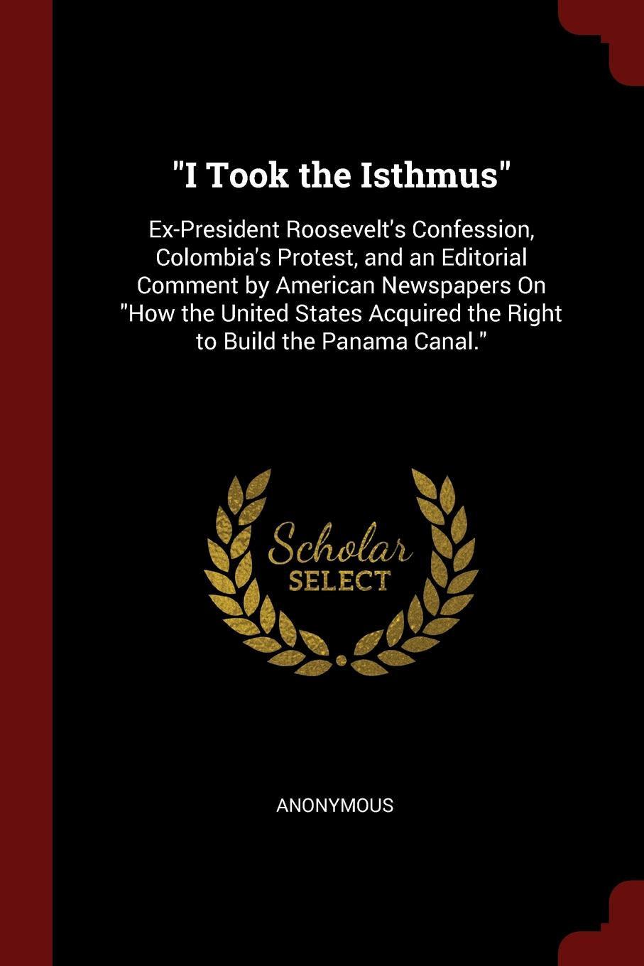 "Книга ""I Took the Isthmus"". Ex-President Roosevelt.s Confession, Colombia.s Protest, and an Editorial Comment by American Newspapers On ""How the United States Acquired the Right to Build the Panama Canal."". M. l'abbé Trochon"