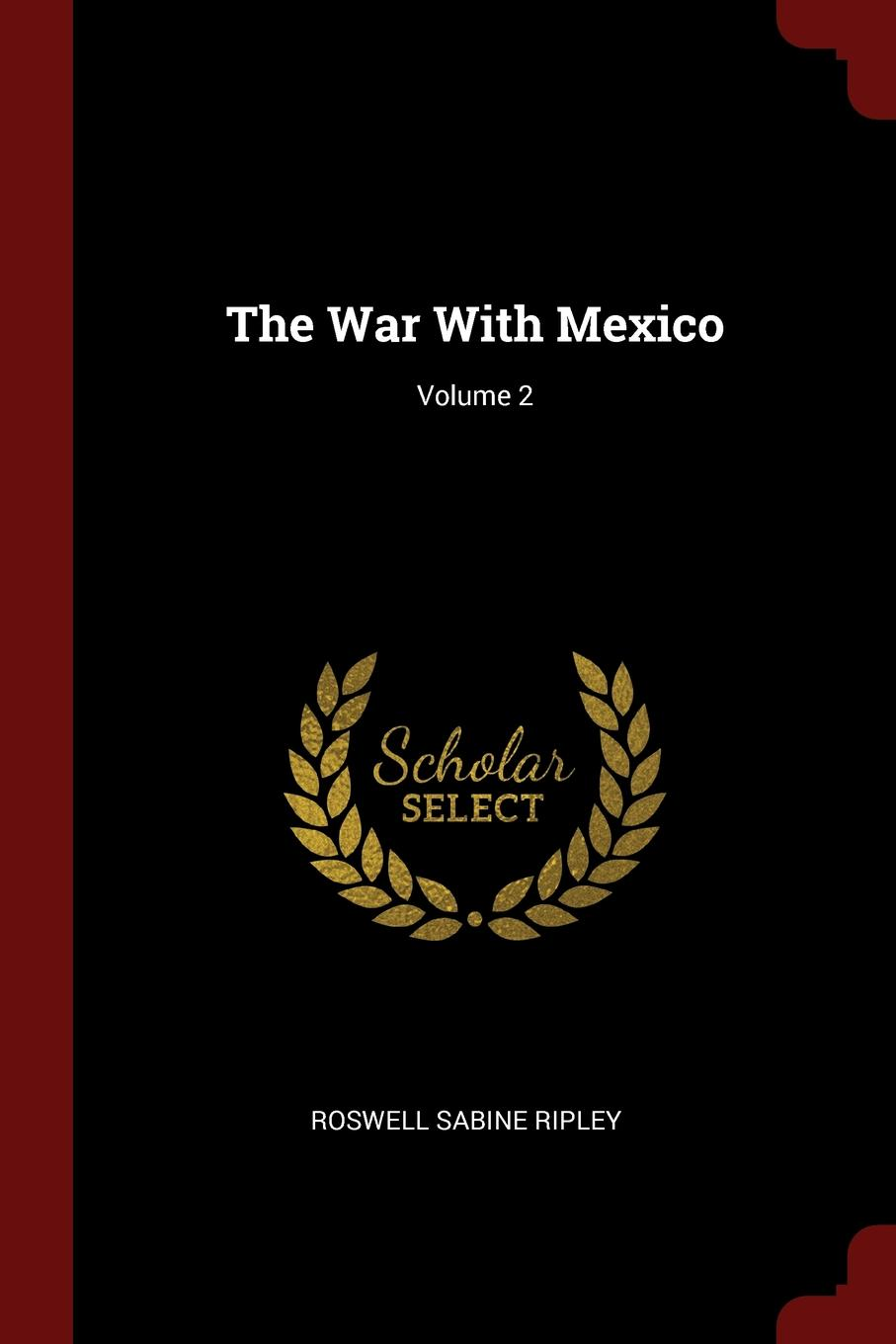 Roswell Sabine Ripley The War With Mexico; Volume 2