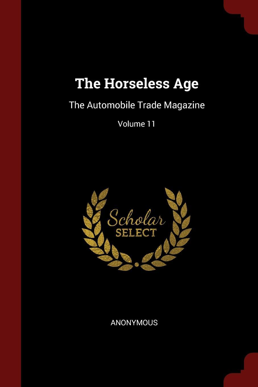 The Horseless Age. The Automobile Trade Magazine; Volume 11