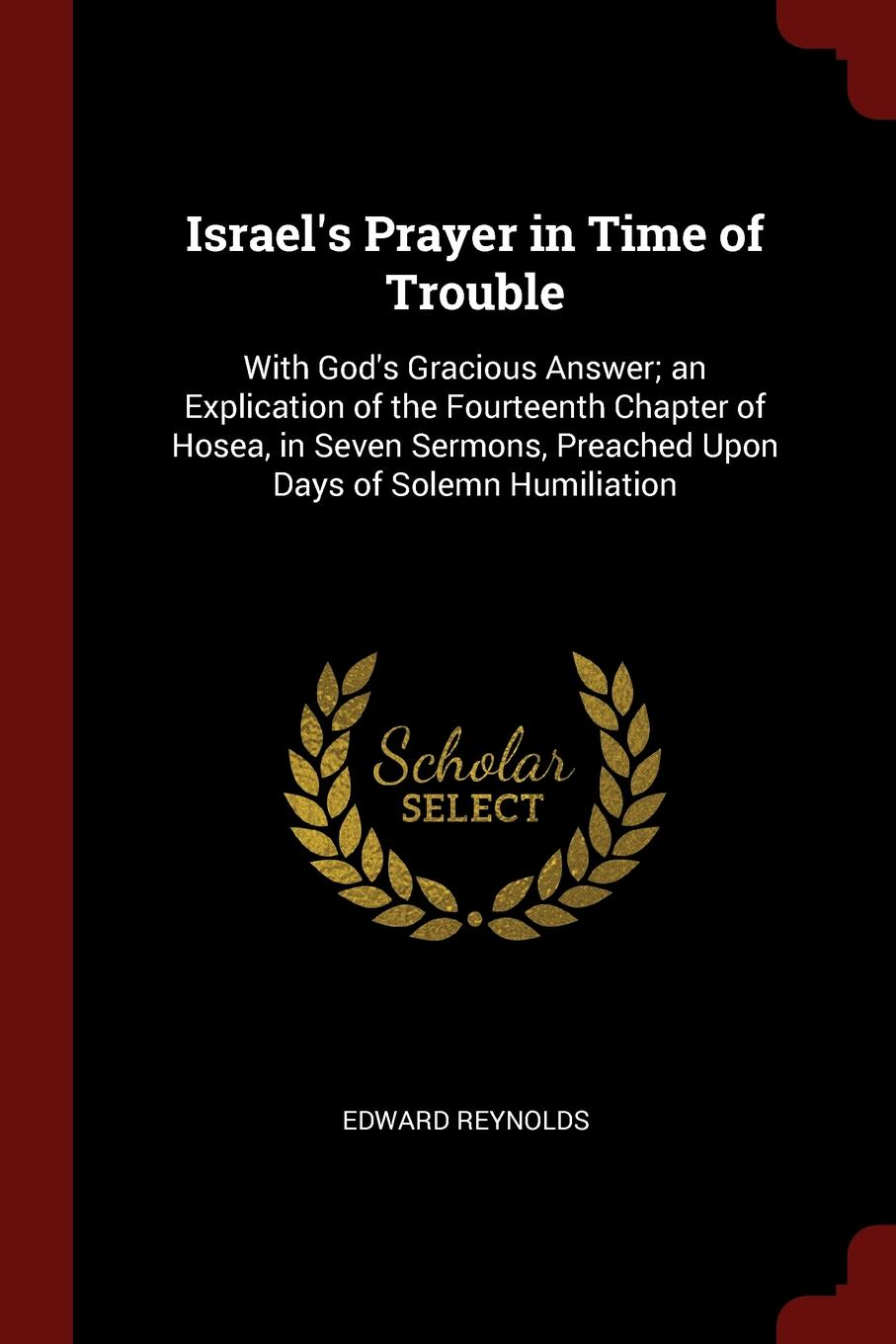 Edward Reynolds Israel.s Prayer in Time of Trouble. With God.s Gracious Answer; an Explication of the Fourteenth Chapter of Hosea, in Seven Sermons, Preached Upon Days of Solemn Humiliation