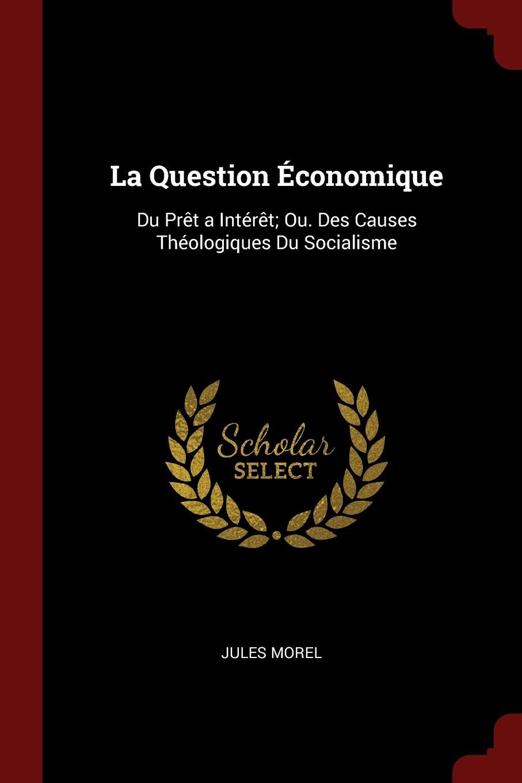 La Question Economique. Du Pret a Interet; Ou. Des Causes Theologiques Du Socialisme
