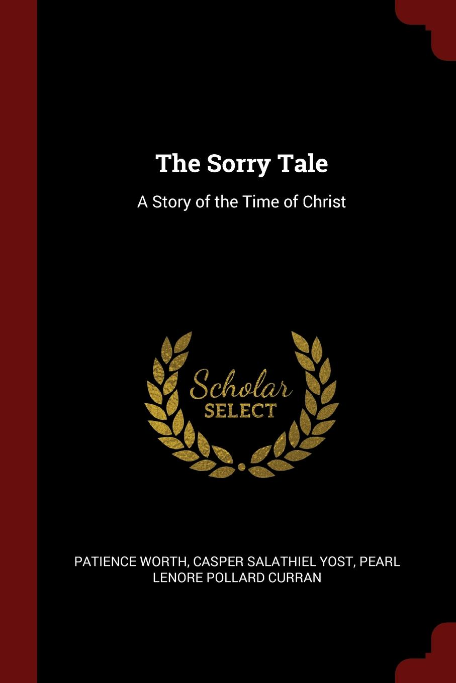 Patience Worth, Casper Salathiel Yost, Pearl Lenore Pollard Curran The Sorry Tale. A Story of the Time of Christ