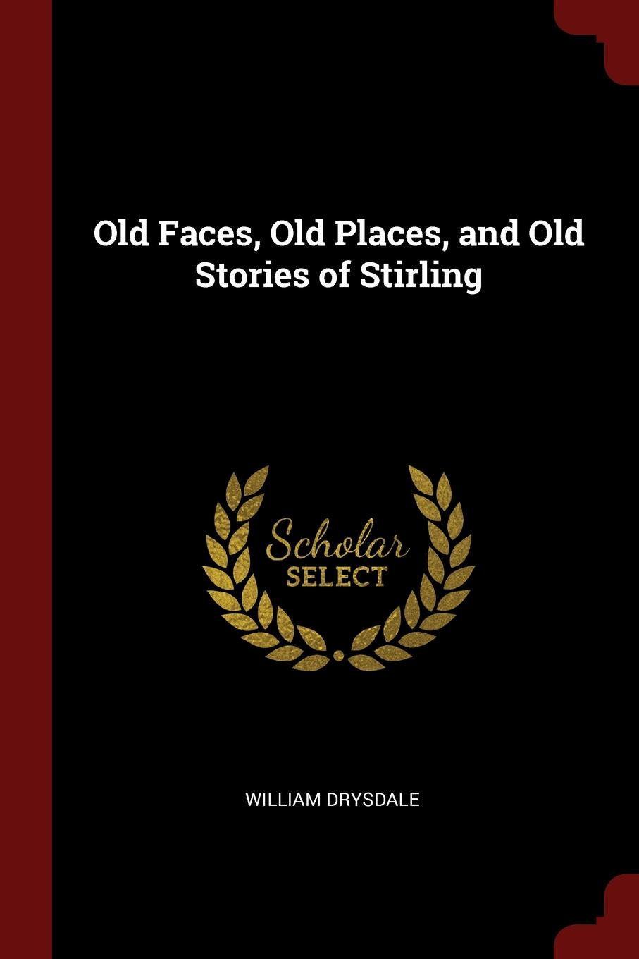 William Drysdale Old Faces, Old Places, and Old Stories of Stirling