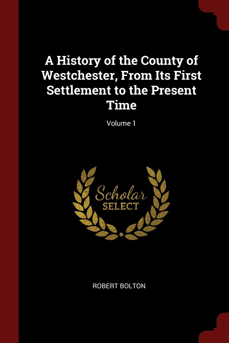 Robert Bolton A History of the County of Westchester, From Its First Settlement to the Present Time; Volume 1