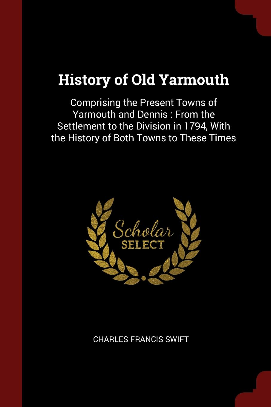 Charles Francis Swift History of Old Yarmouth. Comprising the Present Towns of Yarmouth and Dennis : From the Settlement to the Division in 1794, With the History of Both Towns to These Times charles richard tuttle the centennial northwest an illustrated history of the northwest being a full and complete civil political and military history of this great section of the united states from its earliest settlement to the present time