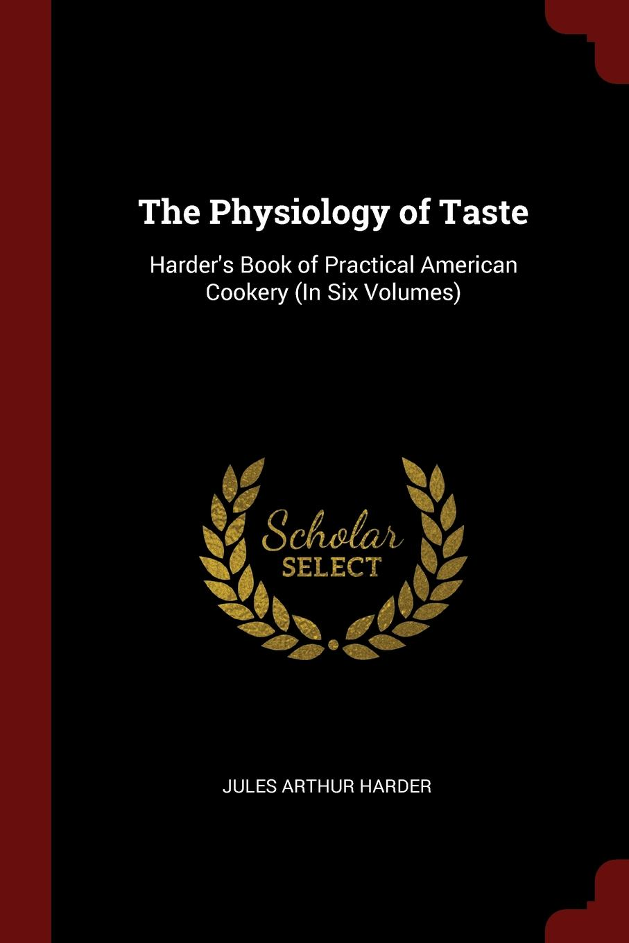 The Physiology of Taste. Harder.s Book of Practical American Cookery (In Six Volumes)
