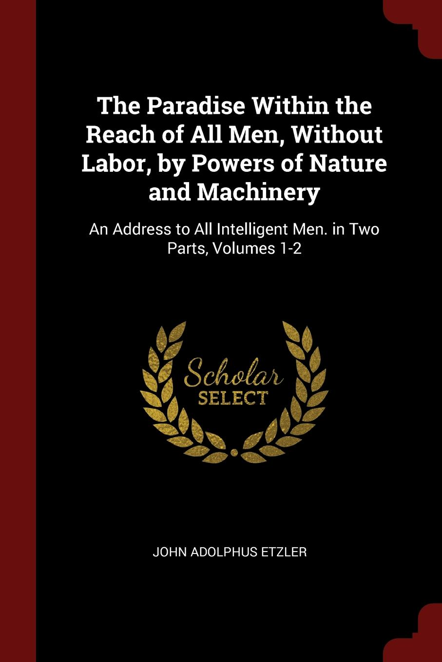 лучшая цена John Adolphus Etzler The Paradise Within the Reach of All Men, Without Labor, by Powers of Nature and Machinery. An Address to All Intelligent Men. in Two Parts, Volumes 1-2