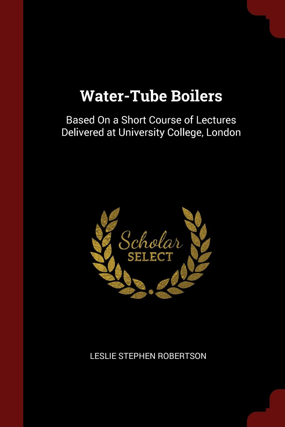 Water-Tube Boilers. Based On a Short Course of Lectures Delivered at University College, London