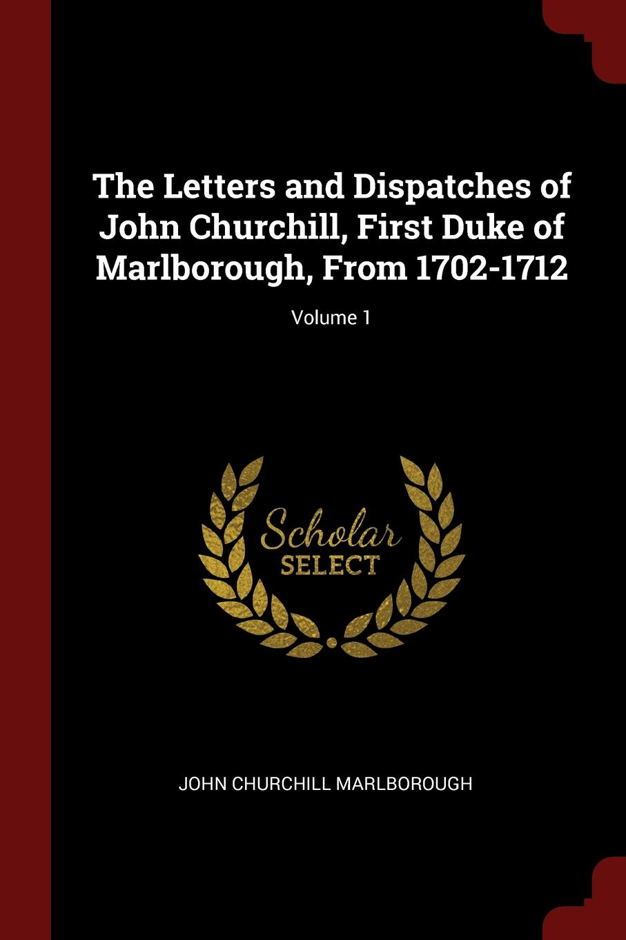 Фото - John Churchill Marlborough The Letters and Dispatches of John Churchill, First Duke of Marlborough, From 1702-1712; Volume 1 john churchill marlborough the letters and dispatches of john churchill first duke of marlborough from 1702 1712 1 v 5