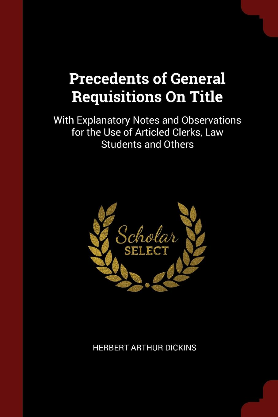 Herbert Arthur Dickins Precedents of General Requisitions On Title. With Explanatory Notes and Observations for the Use of Articled Clerks, Law Students and Others