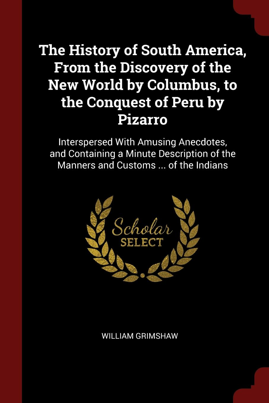 William Grimshaw The History of South America, From the Discovery of the New World by Columbus, to the Conquest of Peru by Pizarro. Interspersed With Amusing Anecdotes, and Containing a Minute Description of the Manners and Customs ... of the Indians