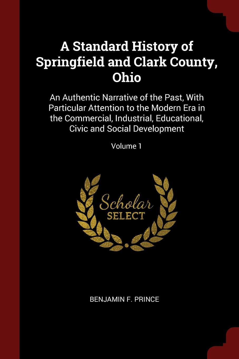 Benjamin F. Prince A Standard History of Springfield and Clark County, Ohio. An Authentic Narrative of the Past, With Particular Attention to the Modern Era in the Commercial, Industrial, Educational, Civic and Social Development; Volume 1