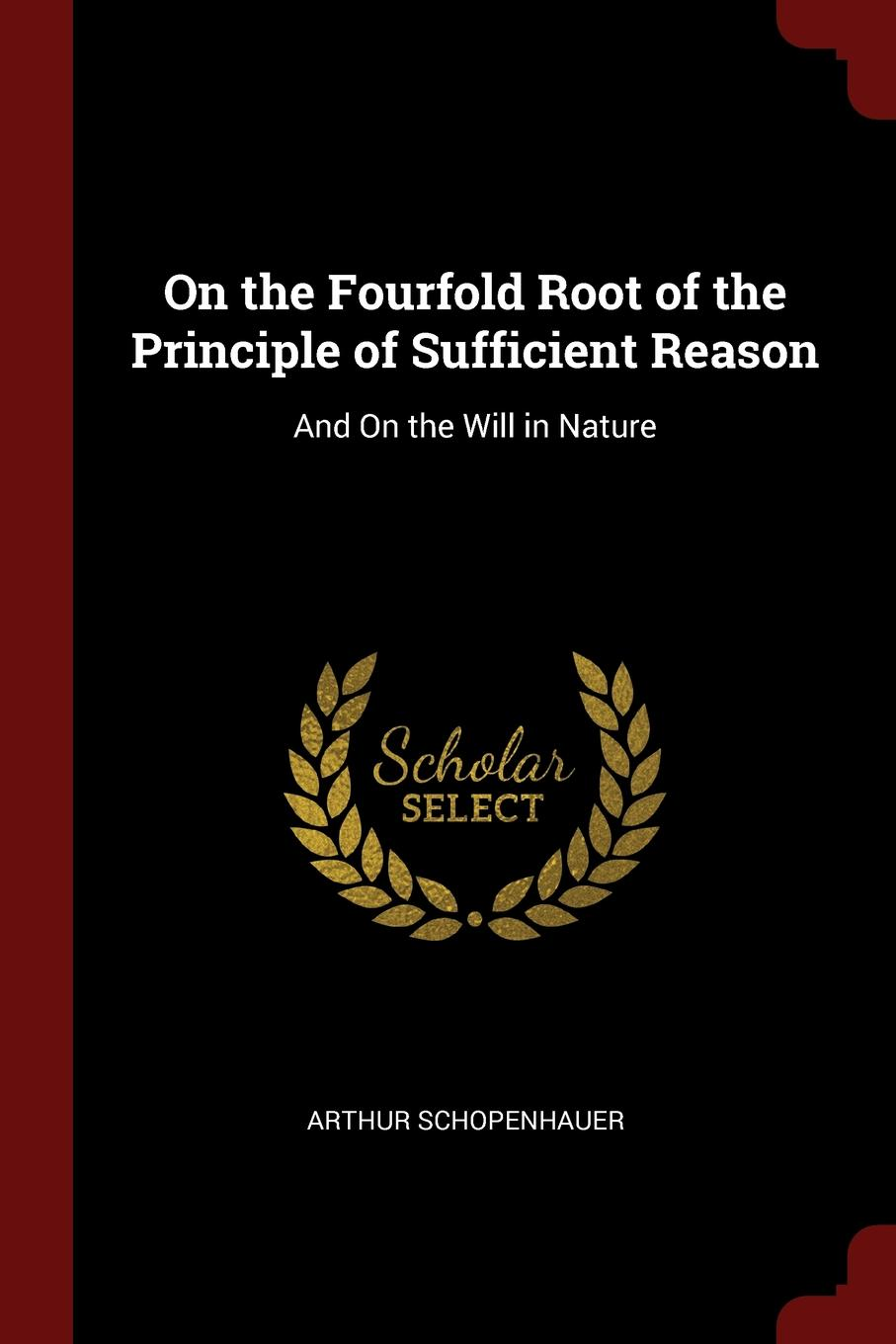 Артур Шопенгауэр On the Fourfold Root of the Principle of Sufficient Reason. And On the Will in Nature артур шопенгауэр the world as will and idea vol 2 of 3