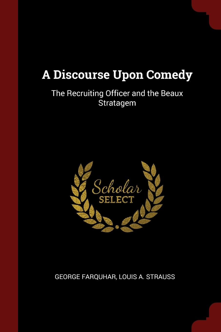 George Farquhar, Louis A. Strauss A Discourse Upon Comedy. The Recruiting Officer and the Beaux Stratagem george farquhar the beaux stratagem