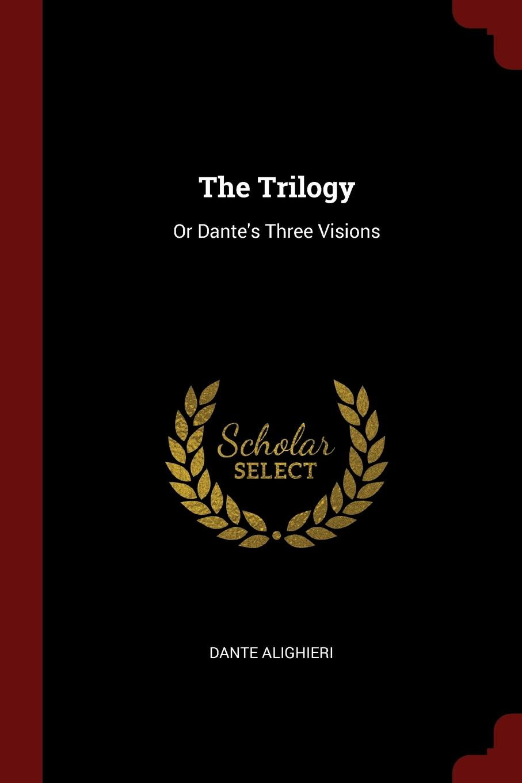 Dante Alighieri The Trilogy. Or Dante.s Three Visions