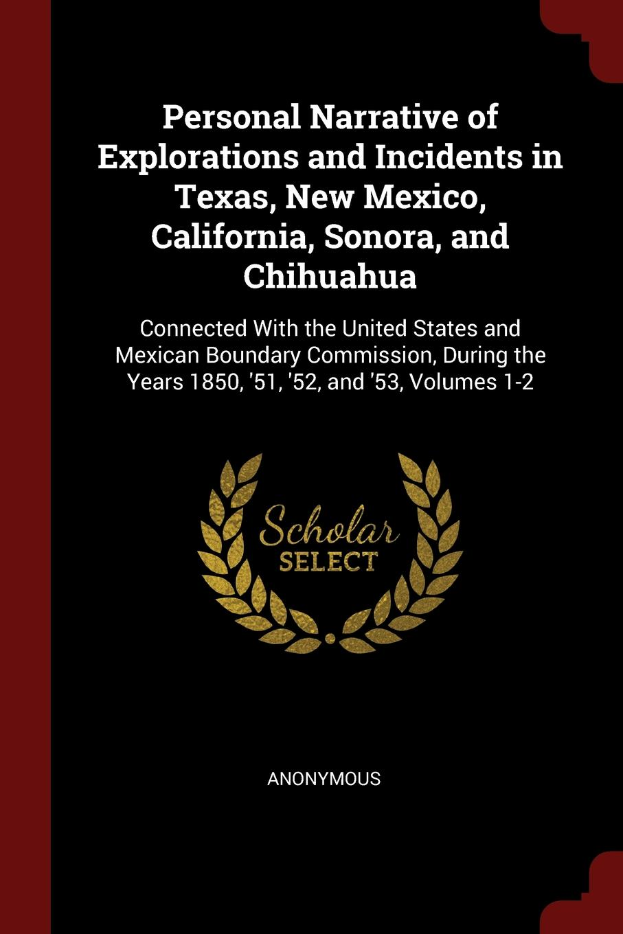 Personal Narrative of Explorations and Incidents in Texas, New Mexico, California, Sonora, and Chihuahua. Connected With the United States and Mexican Boundary Commission, During the Years 1850, .51, .52, and .53, Volumes 1-2