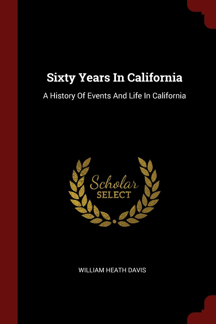 Sixty Years In California. A History Of Events And Life In California