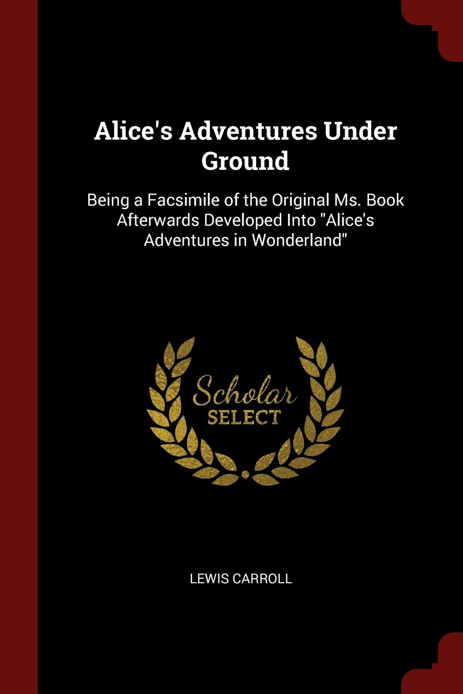 Alice.s Adventures Under Ground. Being a Facsimile of the Original Ms. Book Afterwards Developed Into \