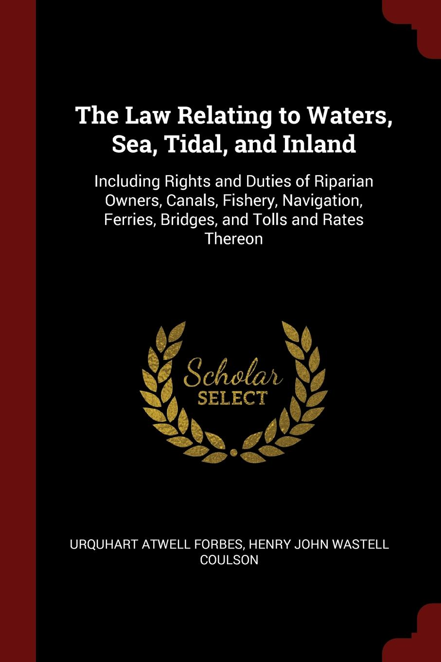 Urquhart Atwell Forbes, Henry John Wastell Coulson The Law Relating to Waters, Sea, Tidal, and Inland. Including Rights Duties of Riparian Owners, Canals, Fishery, Navigation, Ferries, Bridges, Tolls Rates Thereon