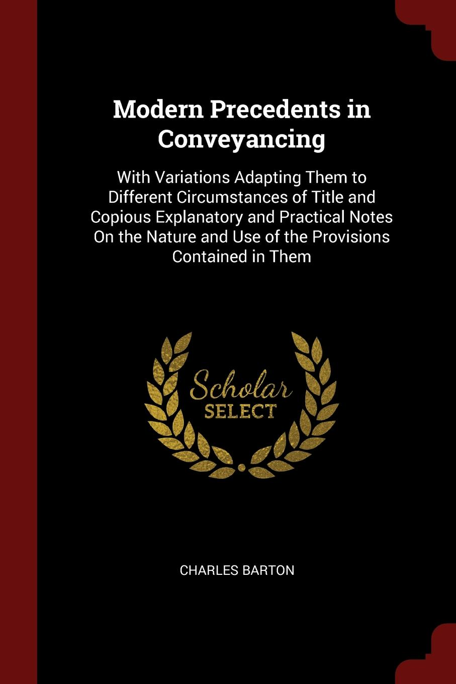 Charles Barton Modern Precedents in Conveyancing. With Variations Adapting Them to Different Circumstances of Title and Copious Explanatory Practical Notes On the Nature Use Provisions Contained