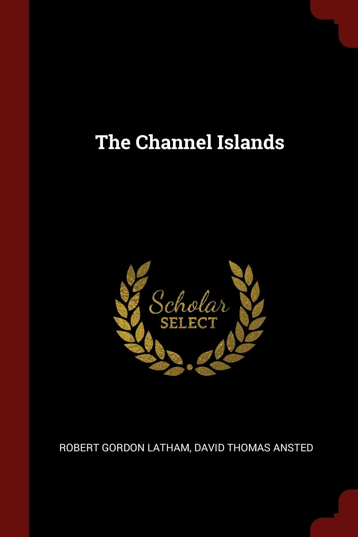 Robert Gordon Latham, David Thomas Ansted The Channel Islands