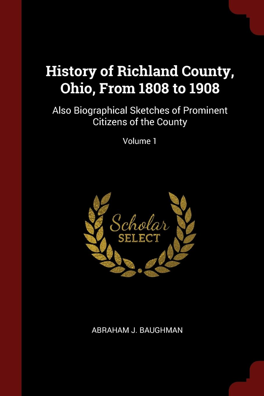 Abraham J. Baughman History of Richland County, Ohio, From 1808 to 1908. Also Biographical Sketches of Prominent Citizens of the County; Volume 1