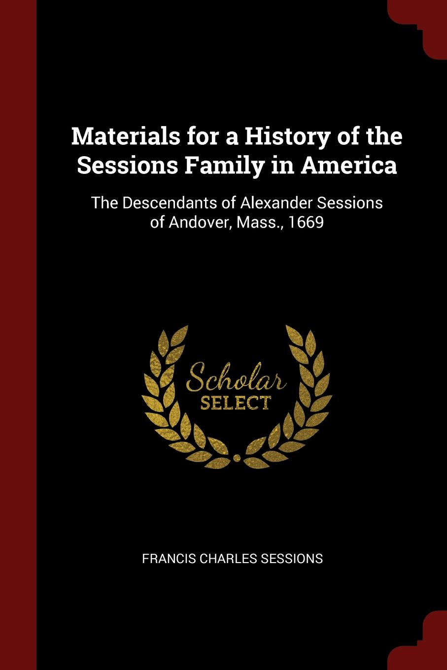 Francis Charles Sessions Materials for a History of the Family in America. The Descendants Alexander Andover, Mass., 1669