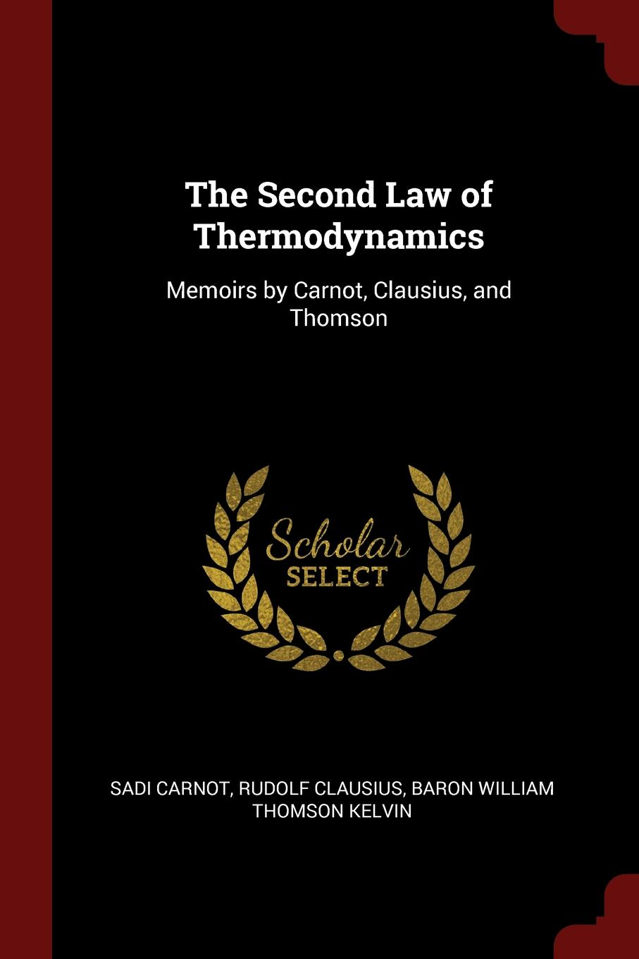 Sadi Carnot, Rudolf Clausius, Baron William Thomson Kelvin The Second Law of Thermodynamics. Memoirs by and