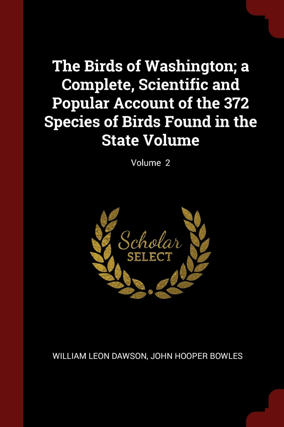 Фото - William Leon Dawson, John Hooper Bowles The Birds of Washington; a Complete, Scientific and Popular Account of the 372 Species of Birds Found in the State Volume; Volume 2 william leon dawson the birds of ohio a complete scientific and popular description of the 320 species of birds found in the state volume 2