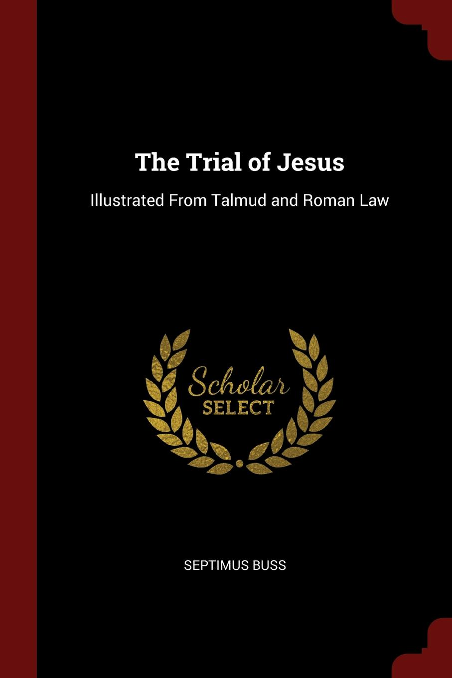 Septimus Buss The Trial of Jesus. Illustrated From Talmud and Roman Law