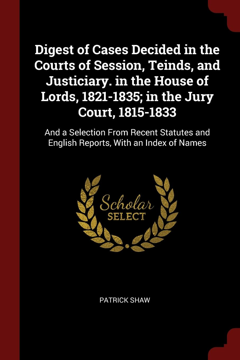 Patrick Shaw Digest of Cases Decided in the Courts Session, Teinds, and Justiciary. House Lords, 1821-1835; Jury Court, 1815-1833. And a Selection From Recent Statutes English Reports, With an Index Names